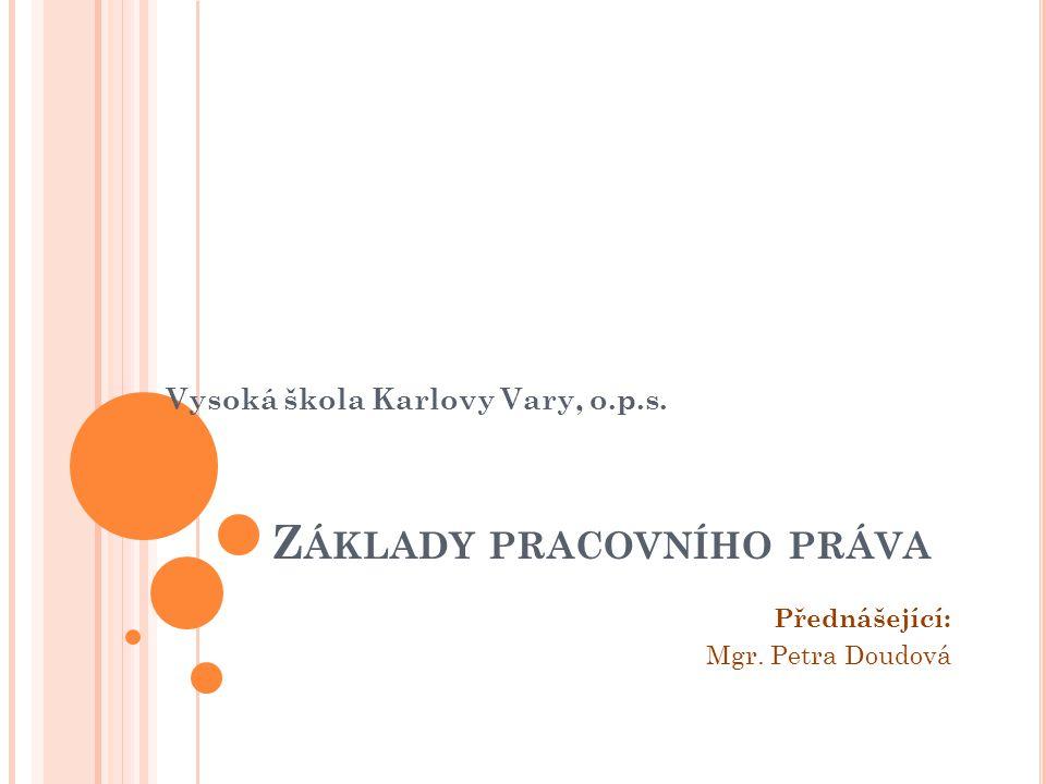 Z ÁKLADY PRACOVNÍHO PRÁVA Vysoká škola Karlovy Vary, o.p.s. Přednášející: Mgr. Petra Doudová