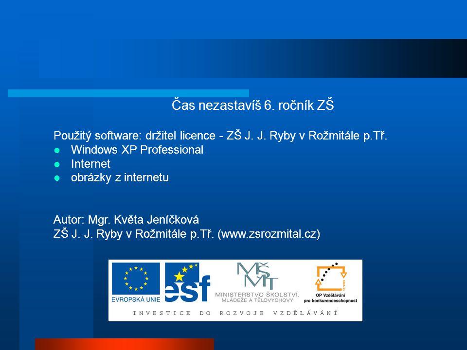 Čas nezastavíš 6. ročník ZŠ Použitý software: držitel licence - ZŠ J. J. Ryby v Rožmitále p.Tř. Windows XP Professional Internet obrázky z internetu A
