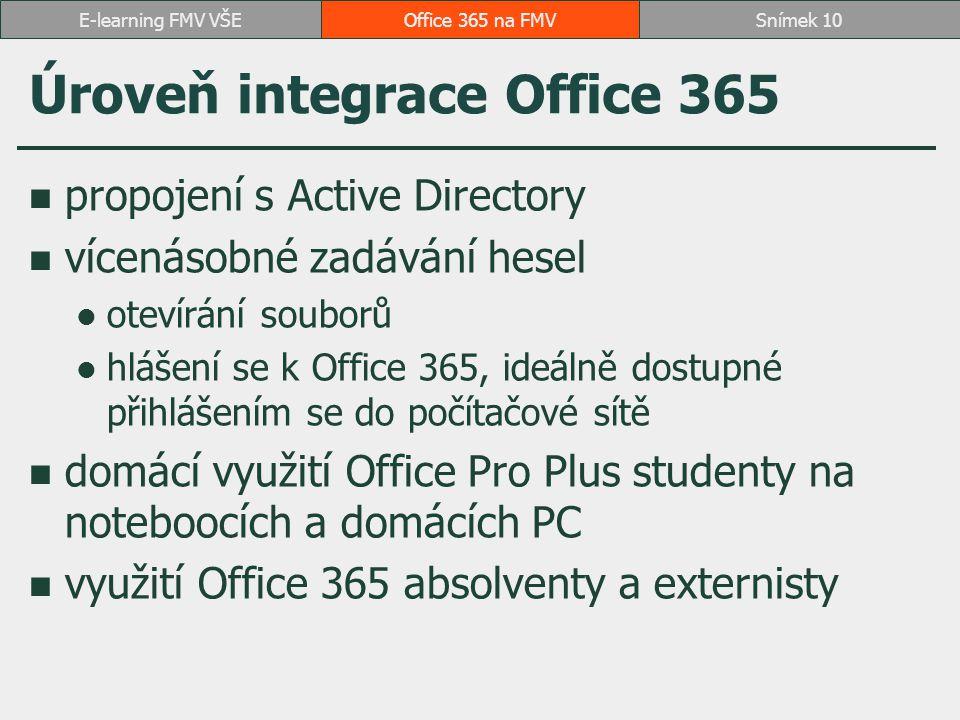 Úroveň integrace Office 365 propojení s Active Directory vícenásobné zadávání hesel otevírání souborů hlášení se k Office 365, ideálně dostupné přihlášením se do počítačové sítě domácí využití Office Pro Plus studenty na noteboocích a domácích PC využití Office 365 absolventy a externisty Office 365 na FMVSnímek 10E-learning FMV VŠE