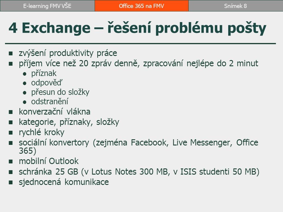 4 Exchange – řešení problému pošty zvýšení produktivity práce příjem více než 20 zpráv denně, zpracování nejlépe do 2 minut příznak odpověď přesun do složky odstranění konverzační vlákna kategorie, příznaky, složky rychlé kroky sociální konvertory (zejména Facebook, Live Messenger, Office 365) mobilní Outlook schránka 25 GB (v Lotus Notes 300 MB, v ISIS studenti 50 MB) sjednocená komunikace Office 365 na FMVSnímek 8E-learning FMV VŠE