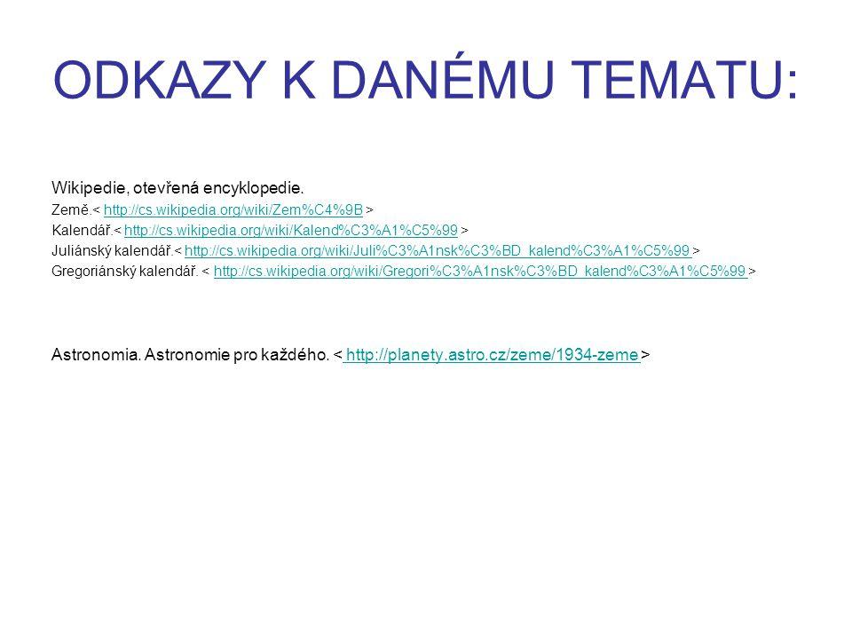 ODKAZY K DANÉMU TEMATU: Wikipedie, otevřená encyklopedie. Země. http://cs.wikipedia.org/wiki/Zem%C4%9B Kalendář. http://cs.wikipedia.org/wiki/Kalend%C