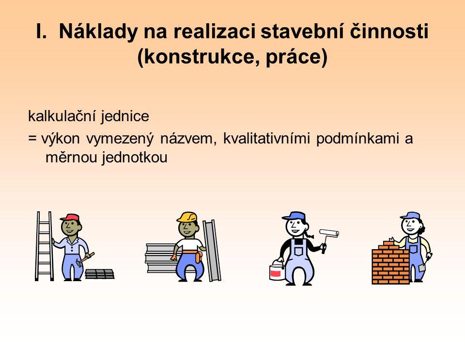 I. Náklady na realizaci stavební činnosti (konstrukce, práce) kalkulační jednice = výkon vymezený názvem, kvalitativními podmínkami a měrnou jednotkou