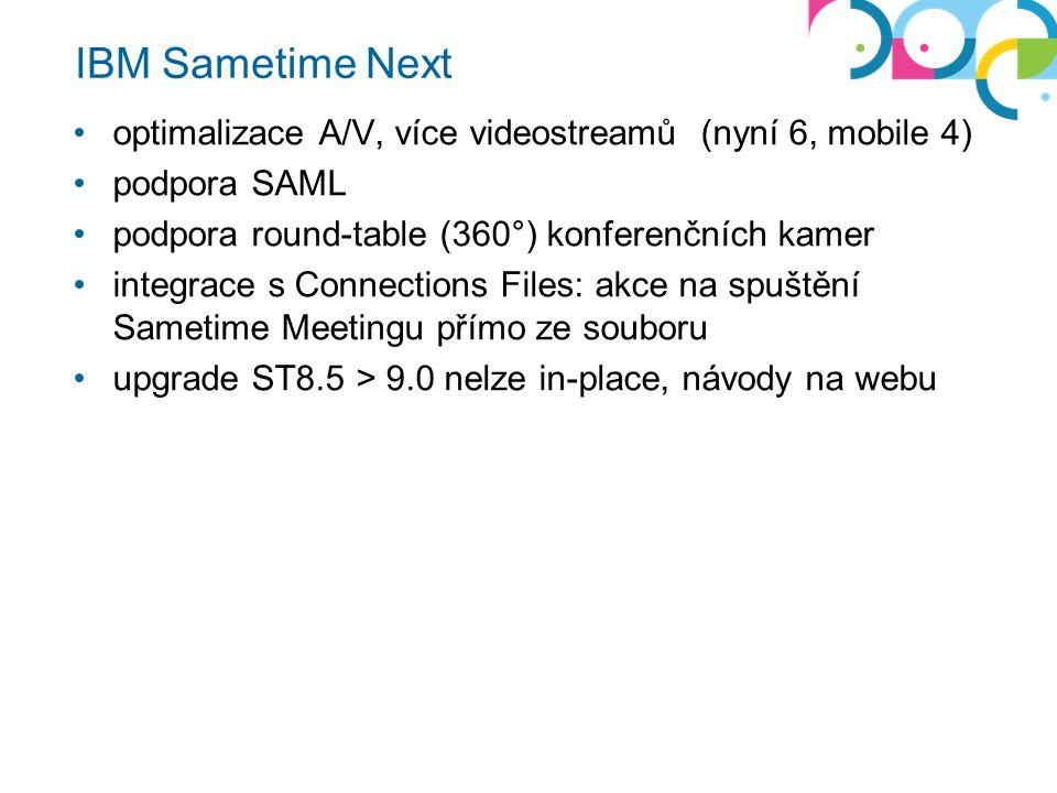 IBM Sametime Next optimalizace A/V, více videostreamů (nyní 6, mobile 4) podpora SAML podpora round-table (360°) konferenčních kamer integrace s Connections Files: akce na spuštění Sametime Meetingu přímo ze souboru upgrade ST8.5 > 9.0 nelze in-place, návody na webu