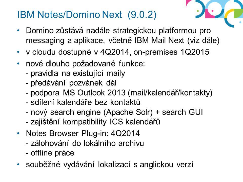 IBM Notes/Domino Next (9.0.2) Domino zůstává nadále strategickou platformou pro messaging a aplikace, včetně IBM Mail Next (viz dále) v cloudu dostupné v 4Q2014, on-premises 1Q2015 nové dlouho požadované funkce: - pravidla na existující maily - předávání pozvánek dál - podpora MS Outlook 2013 (mail/kalendář/kontakty) - sdílení kalendáře bez kontaktů - nový search engine (Apache Solr) + search GUI - zajištění kompatibility ICS kalendářů Notes Browser Plug-in: 4Q2014 - zálohování do lokálního archivu - offline práce souběžné vydávání lokalizací s anglickou verzí