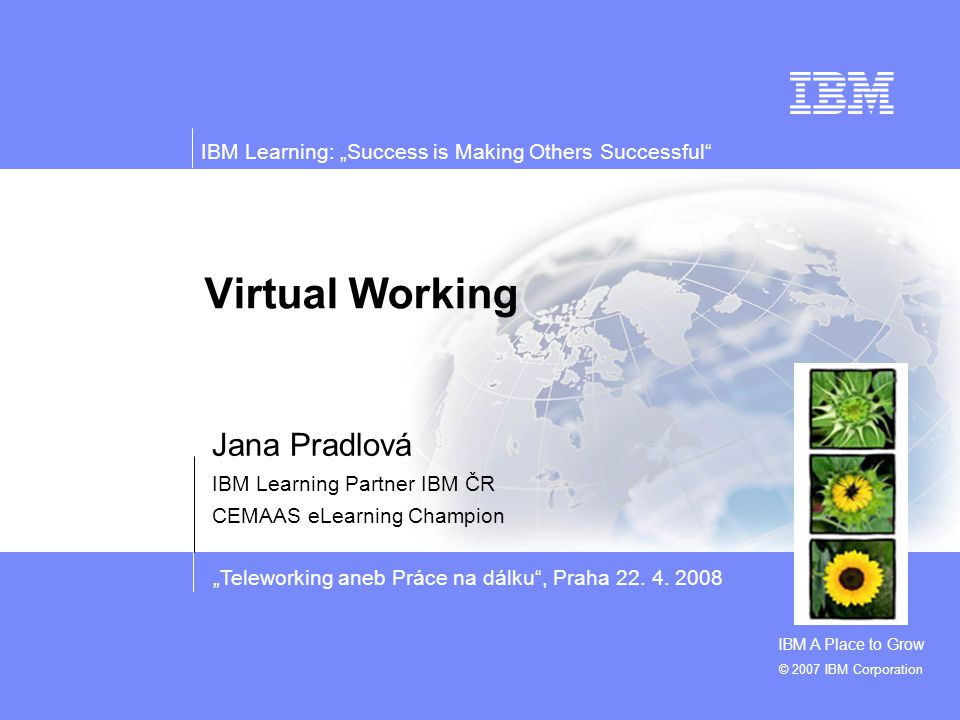 """Teleworking aneb Práce na dálku"", Praha 22. 4. 2008 IBM Learning: ""Success is Making Others Successful"" © 2007 IBM Corporation Virtual Working Jana P"