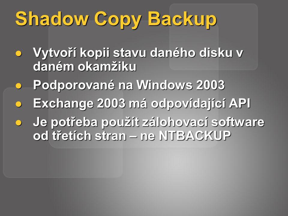 Shadow Copy Backup Vytvoří kopii stavu daného disku v daném okamžiku Vytvoří kopii stavu daného disku v daném okamžiku Podporované na Windows 2003 Podporované na Windows 2003 Exchange 2003 má odpovídající API Exchange 2003 má odpovídající API Je potřeba použít zálohovací software od třetích stran – ne NTBACKUP Je potřeba použít zálohovací software od třetích stran – ne NTBACKUP