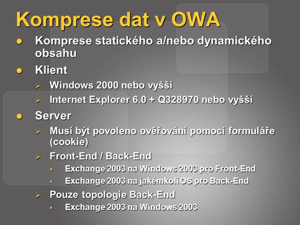 Komprese dat v OWA Komprese statického a/nebo dynamického obsahu Komprese statického a/nebo dynamického obsahu Klient Klient  Windows 2000 nebo vyšší  Internet Explorer 6.0 + Q328970 nebo vyšší Server Server  Musí být povoleno ověřování pomocí formuláře (cookie)  Front-End / Back-End  Exchange 2003 na Windows 2003 pro Front-End  Exchange 2003 na jakémkoli OS pro Back-End  Pouze topologie Back-End  Exchange 2003 na Windows 2003