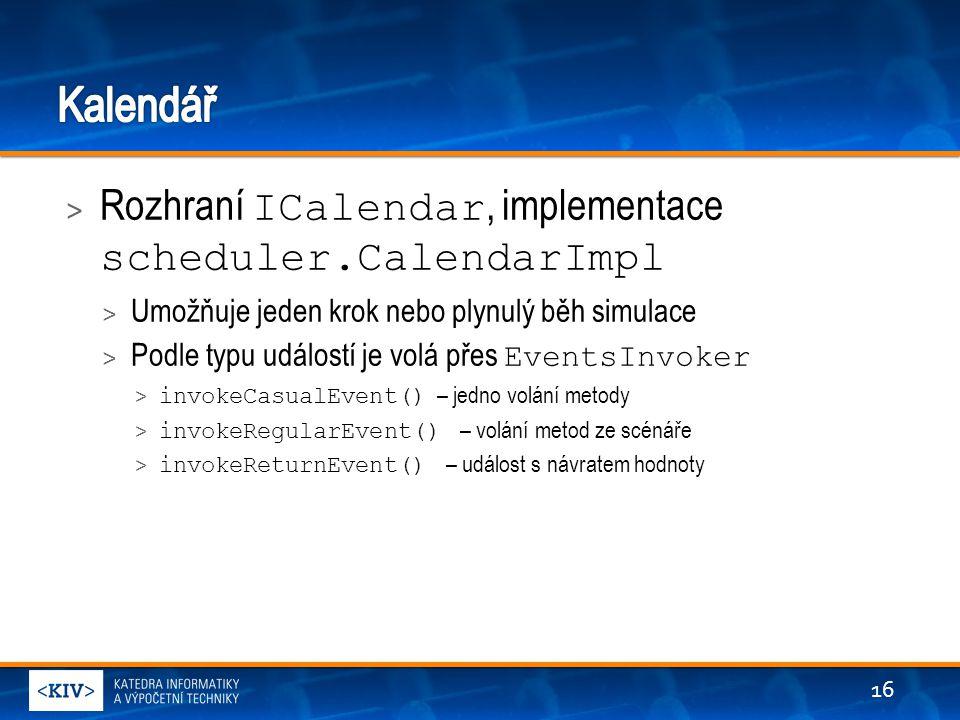 > Rozhraní ICalendar, implementace scheduler.CalendarImpl > Umožňuje jeden krok nebo plynulý běh simulace > Podle typu událostí je volá přes EventsInvoker > invokeCasualEvent() – jedno volání metody > invokeRegularEvent() – volání metod ze scénáře > invokeReturnEvent() – událost s návratem hodnoty 16