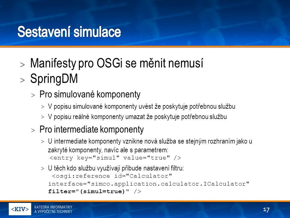 > Manifesty pro OSGi se měnit nemusí > SpringDM > Pro simulované komponenty > V popisu simulované komponenty uvést že poskytuje potřebnou službu > V popisu reálné komponenty umazat že poskytuje potřebnou službu > Pro intermediate komponenty > U intermediate komponenty vznikne nová služba se stejným rozhraním jako u zakryté komponenty, navíc ale s parametrem: > U těch kdo službu využívají přibude nastavení filtru: 17