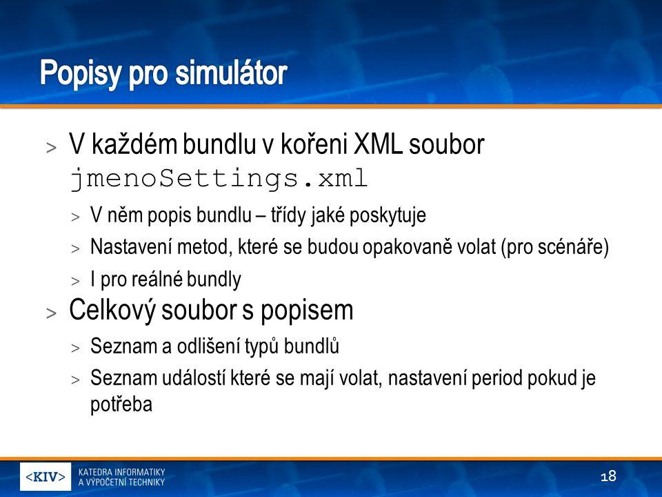 > V každém bundlu v kořeni XML soubor jmenoSettings.xml > V něm popis bundlu – třídy jaké poskytuje > Nastavení metod, které se budou opakovaně volat (pro scénáře) > I pro reálné bundly > Celkový soubor s popisem > Seznam a odlišení typů bundlů > Seznam událostí které se mají volat, nastavení period pokud je potřeba 18