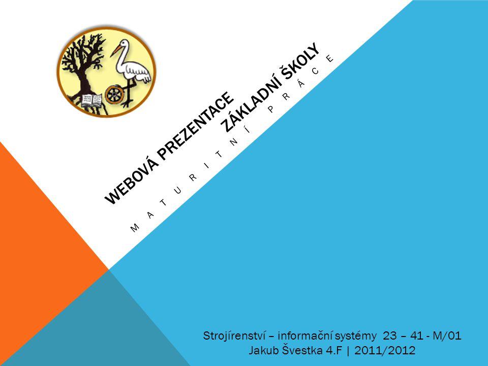 WEBOVÁ PREZENTACE ZÁKLADNÍ ŠKOLY MATURITNÍ PRÁCE Strojírenství – informační systémy 23 – 41 - M/01 Jakub Švestka 4.F | 2011/2012
