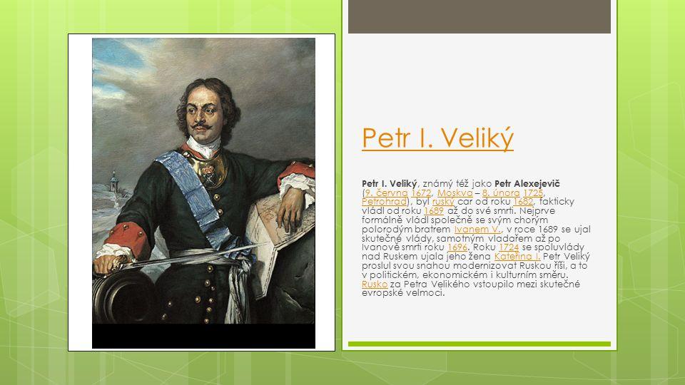 Petr I. Veliký Petr I. Veliký, známý též jako Petr Alexejevič (9. června 1672, Moskva – 8. února 1725, Petrohrad), byl ruský car od roku 1682, faktick