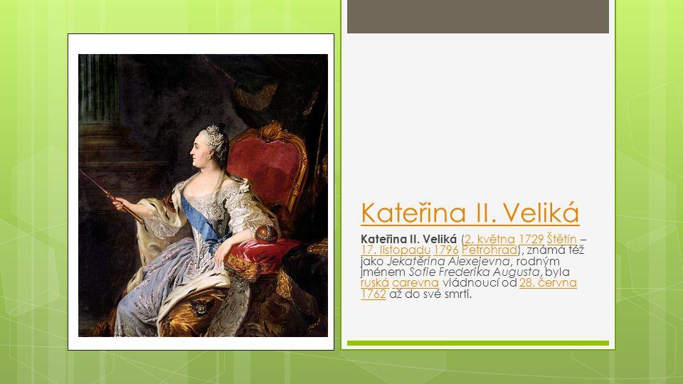 Kateřina II. Veliká Kateřina II. Veliká (2. května 1729 Štětín – 17. listopadu 1796 Petrohrad), známá též jako Jekatěrina Alexejevna, rodným jménem So