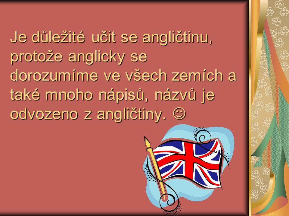 Je důležité učit se angličtinu, protože anglicky se dorozumíme ve všech zemích a také mnoho nápisů, názvů je odvozeno z angličtiny.