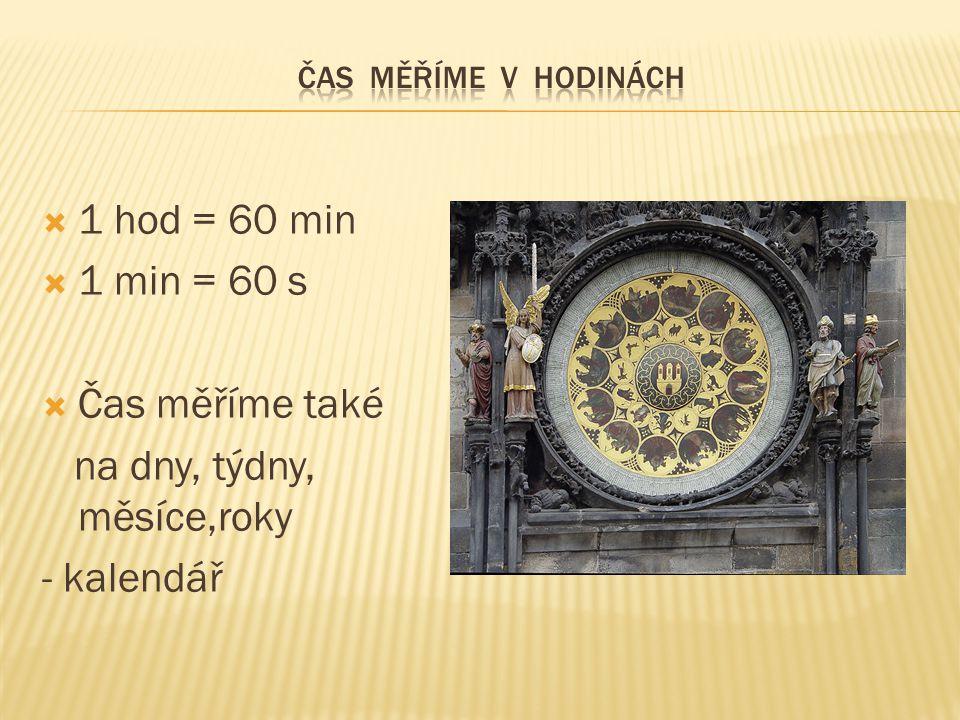  1 hod = 60 min  1 min = 60 s  Čas měříme také na dny, týdny, měsíce,roky - kalendář