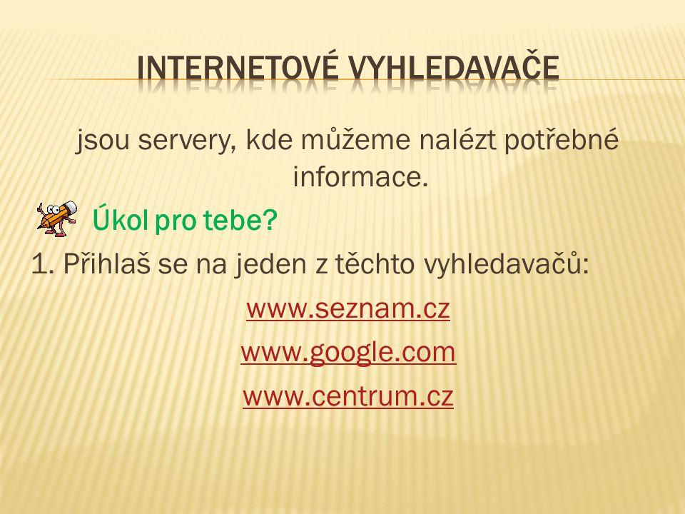 jsou servery, kde můžeme nalézt potřebné informace. Úkol pro tebe? 1. Přihlaš se na jeden z těchto vyhledavačů: www.seznam.cz www.google.com www.centr