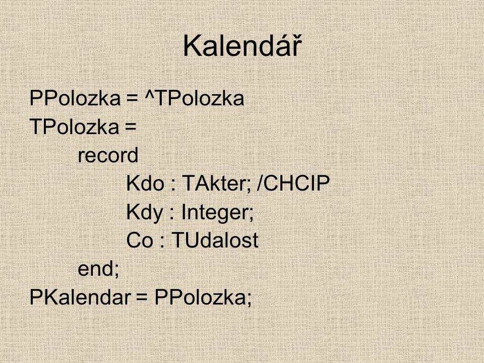 Kalendář PPolozka = ^TPolozka TPolozka = record Kdo : TAkter; /CHCIP Kdy : Integer; Co : TUdalost end; PKalendar = PPolozka;