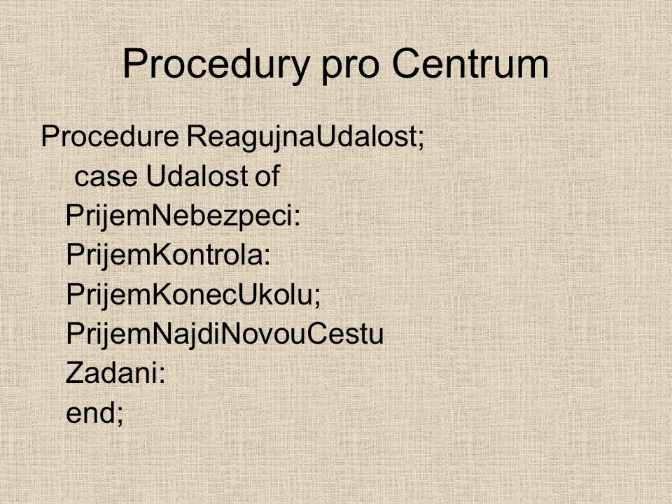 Procedury pro Centrum Procedure ReagujnaUdalost; case Udalost of PrijemNebezpeci: PrijemKontrola: PrijemKonecUkolu; PrijemNajdiNovouCestu Zadani: end;