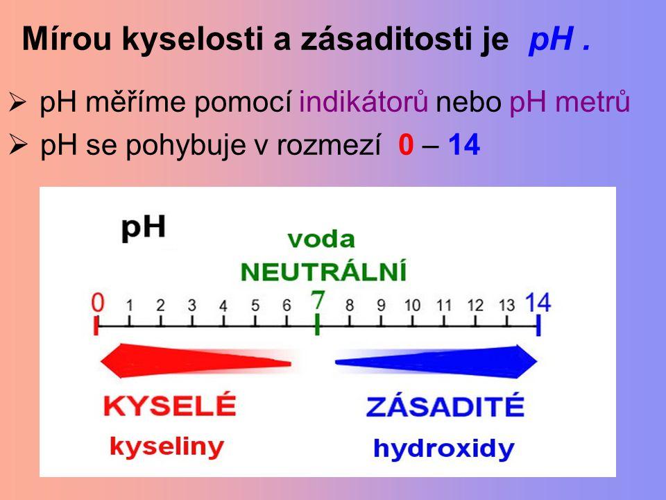 Mírou kyselosti a zásaditosti je pH.  pH měříme pomocí indikátorů nebo pH metrů  pH se pohybuje v rozmezí 0 – 14