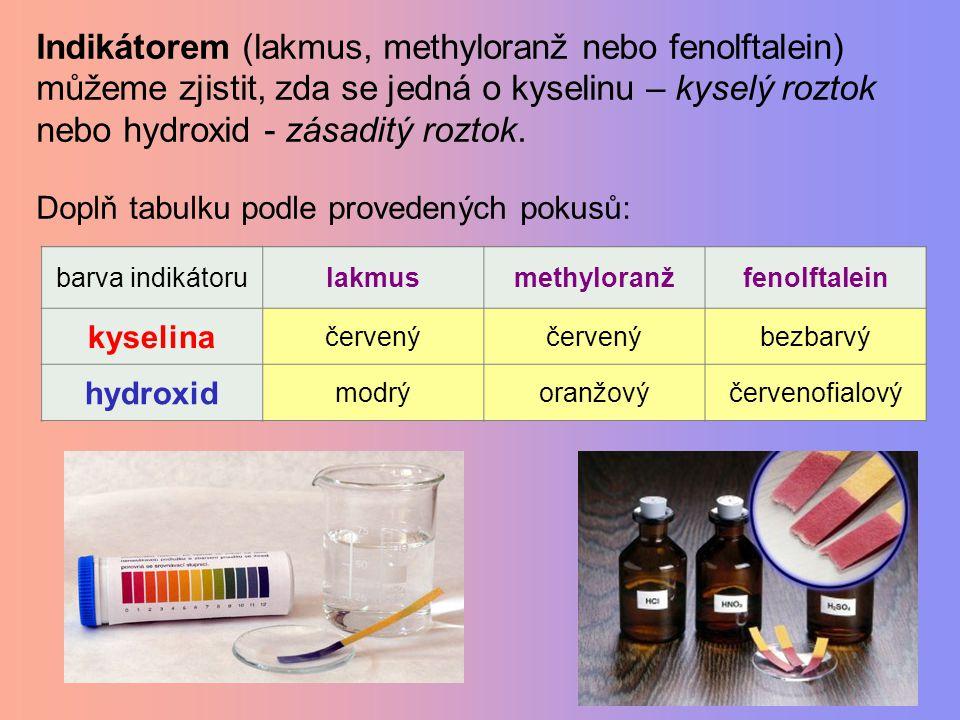 barva indikátorulakmusmethyloranžfenolftalein kyselina hydroxid Indikátorem (lakmus, methyloranž nebo fenolftalein) můžeme zjistit, zda se jedná o kys