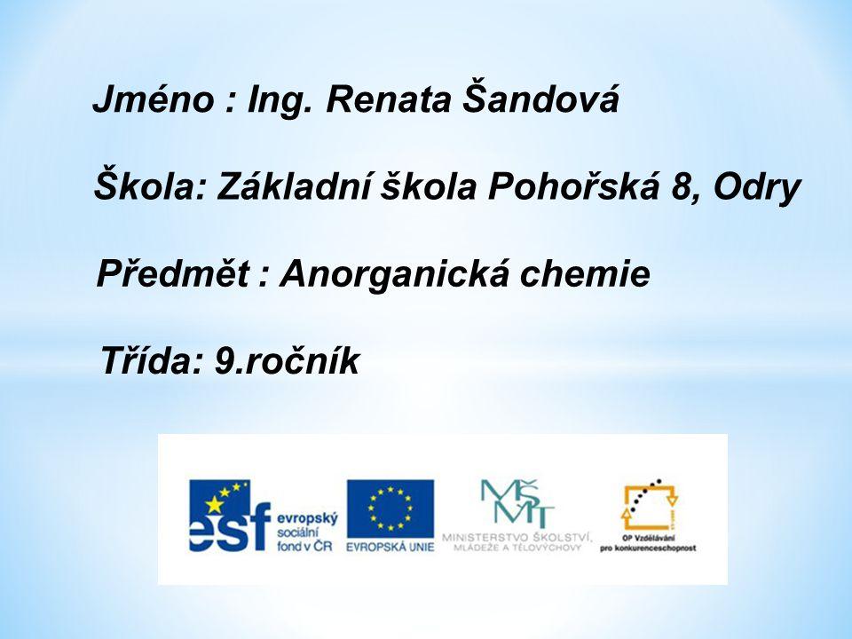 Jméno : Ing. Renata Šandová Třída: 9.ročník Předmět : Anorganická chemie Škola: Základní škola Pohořská 8, Odry