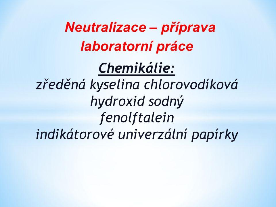 Chemikálie: zředěná kyselina chlorovodíková hydroxid sodný fenolftalein indikátorové univerzální papírky Neutralizace – příprava laboratorní práce