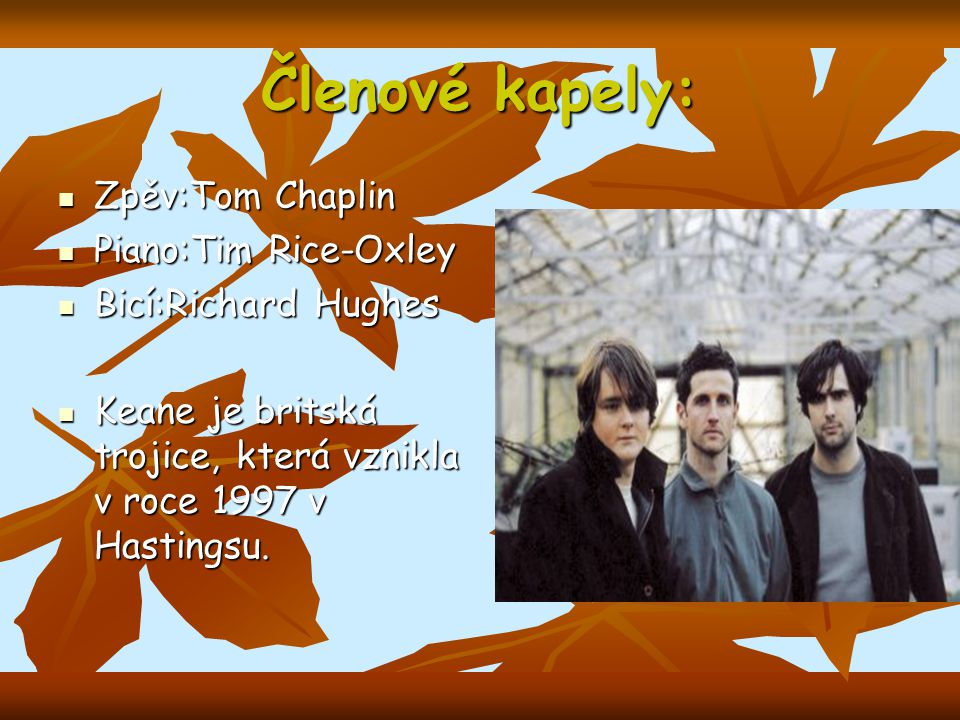 Členové kapely: Zpěv:Tom Chaplin Zpěv:Tom Chaplin Piano:Tim Rice-Oxley Piano:Tim Rice-Oxley Bicí:Richard Hughes Bicí:Richard Hughes Keane je britská trojice, která vznikla v roce 1997 v Hastingsu.