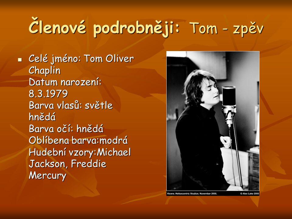 Členové podrobněji: Tom - zpěv Celé jméno: Tom Oliver Chaplin Datum narození: 8.3.1979 Barva vlasů: světle hnědá Barva očí: hnědá Oblíbena barva:modrá Hudební vzory:Michael Jackson, Freddie Mercury Celé jméno: Tom Oliver Chaplin Datum narození: 8.3.1979 Barva vlasů: světle hnědá Barva očí: hnědá Oblíbena barva:modrá Hudební vzory:Michael Jackson, Freddie Mercury