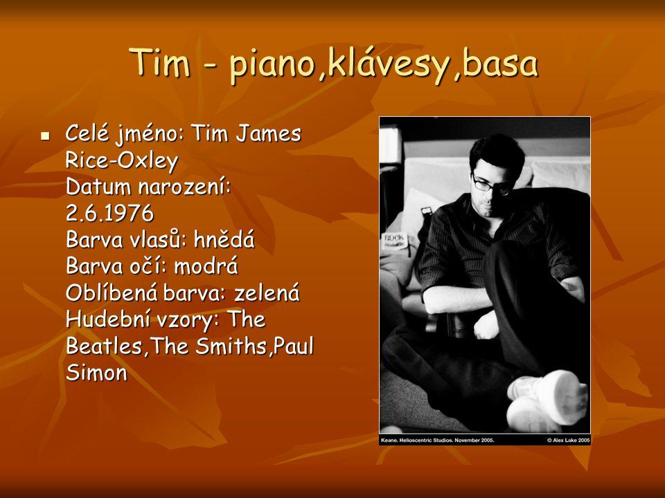 Tim - piano,klávesy,basa Celé jméno: Tim James Rice-Oxley Datum narození: 2.6.1976 Barva vlasů: hnědá Barva očí: modrá Oblíbená barva: zelená Hudební vzory: The Beatles,The Smiths,Paul Simon Celé jméno: Tim James Rice-Oxley Datum narození: 2.6.1976 Barva vlasů: hnědá Barva očí: modrá Oblíbená barva: zelená Hudební vzory: The Beatles,The Smiths,Paul Simon