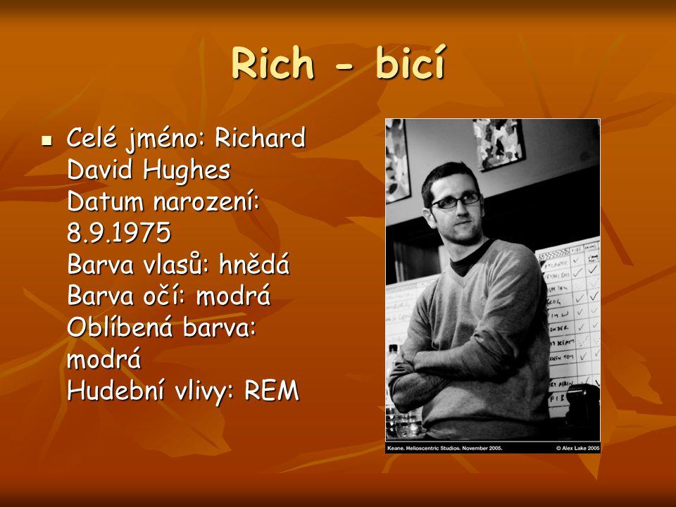 Rich - bicí Celé jméno: Richard David Hughes Datum narození: 8.9.1975 Barva vlasů: hnědá Barva očí: modrá Oblíbená barva: modrá Hudební vlivy: REM Celé jméno: Richard David Hughes Datum narození: 8.9.1975 Barva vlasů: hnědá Barva očí: modrá Oblíbená barva: modrá Hudební vlivy: REM
