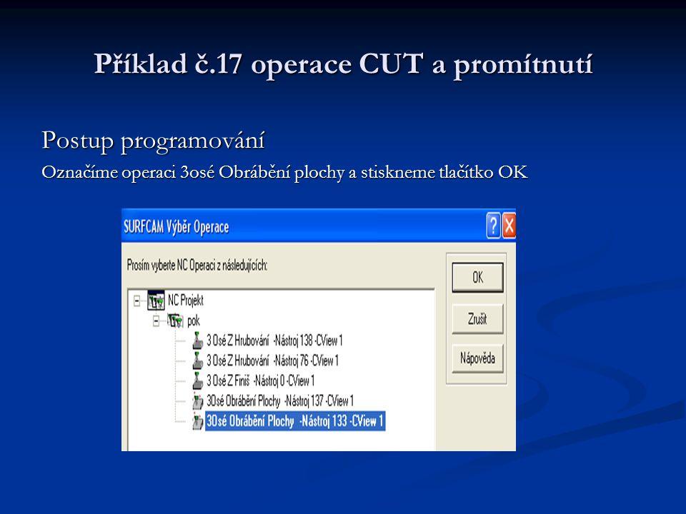 Příklad č.17 operace CUT a promítnutí Postup programování Označíme operaci 3osé Obrábění plochy a stiskneme tlačítko OK