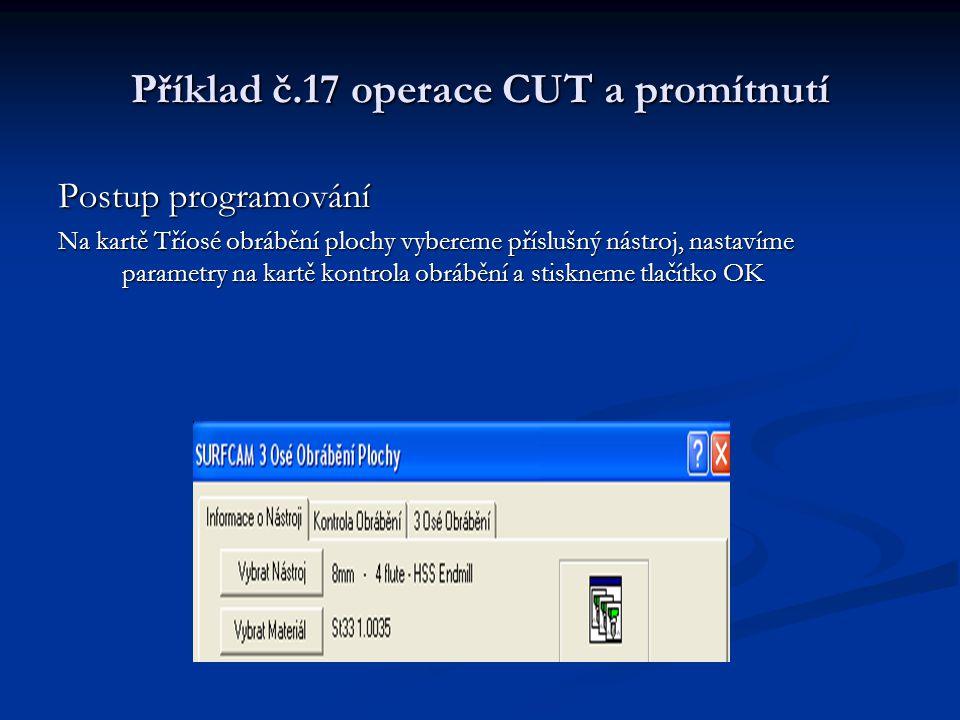 Příklad č.17 operace CUT a promítnutí Postup programování Na kartě Tříosé obrábění plochy vybereme příslušný nástroj, nastavíme parametry na kartě kon