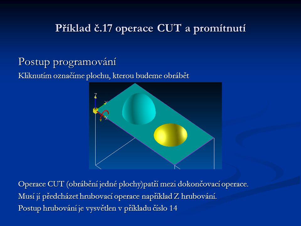 Příklad č.17 operace CUT a promítnutí Postup programování Kliknutím označíme plochu, kterou budeme obrábět Operace CUT (obrábění jedné plochy)patří mezi dokončovací operace.