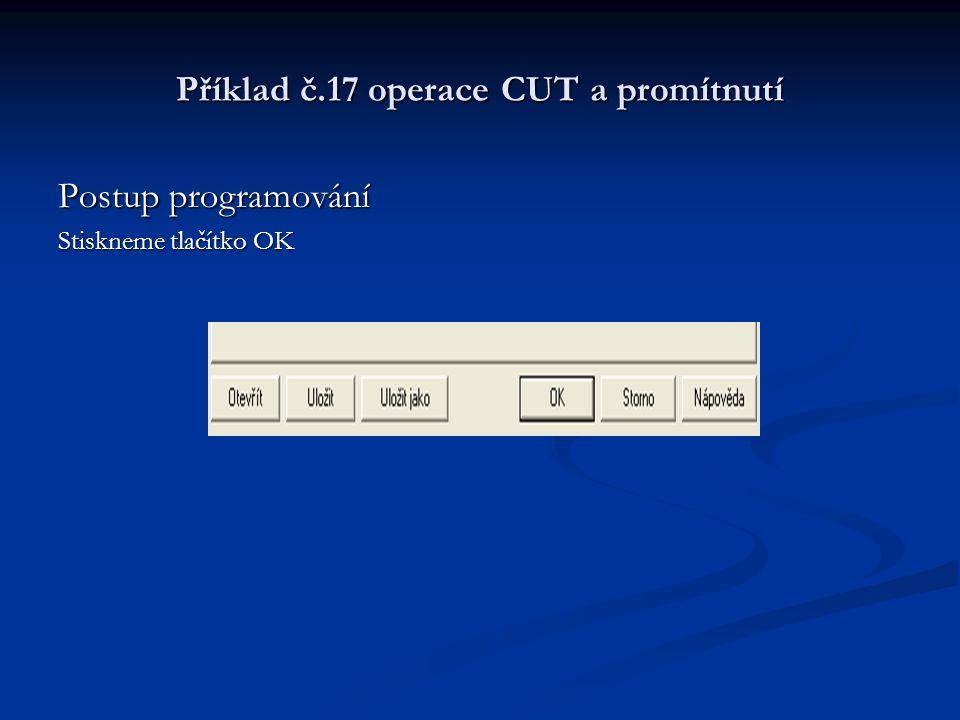 Příklad č.17 operace CUT a promítnutí Postup programování Stiskneme tlačítko OK