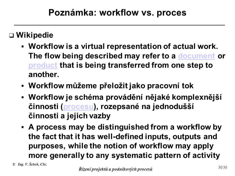 © Ing. V. Šebek, CSc. Řízení projektů a podnikových procesů 30/30 Poznámka: workflow vs. proces  Wikipedie  Workflow is a virtual representation of