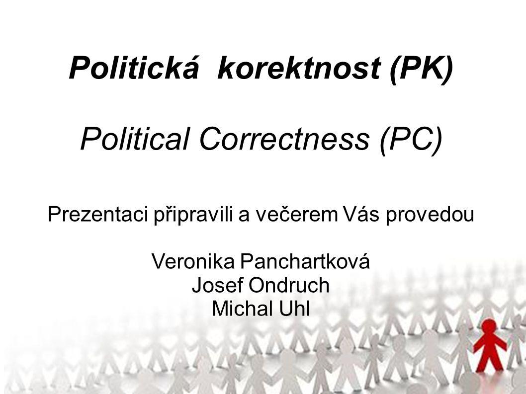 Politická korektnost (PK) Political Correctness (PC) Prezentaci připravili a večerem Vás provedou Veronika Panchartková Josef Ondruch Michal Uhl