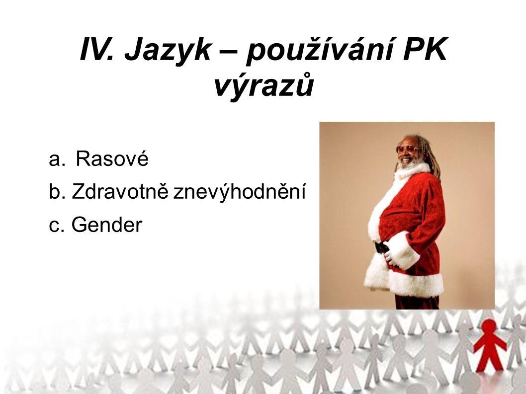IV. Jazyk – používání PK výrazů a.Rasové b. Zdravotně znevýhodnění c. Gender