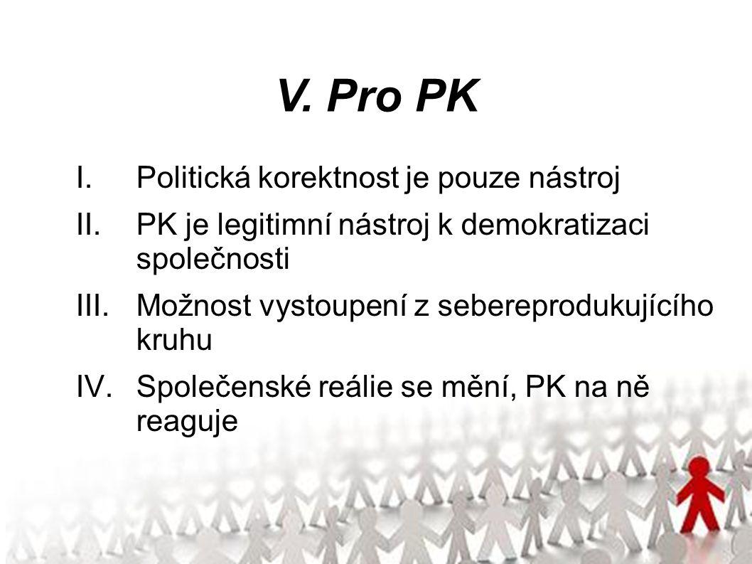 V. Pro PK I.Politická korektnost je pouze nástroj II.PK je legitimní nástroj k demokratizaci společnosti III.Možnost vystoupení z sebereprodukujícího