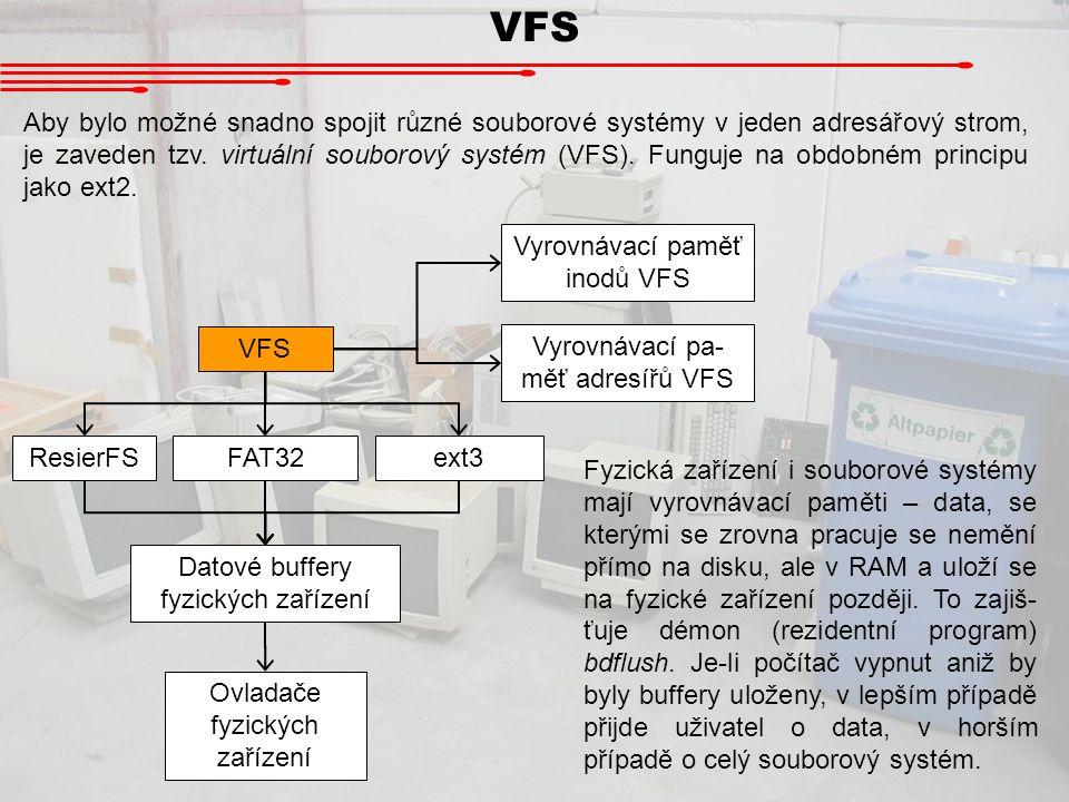 VFS Aby bylo možné snadno spojit různé souborové systémy v jeden adresářový strom, je zaveden tzv. virtuální souborový systém (VFS). Funguje na obdobn