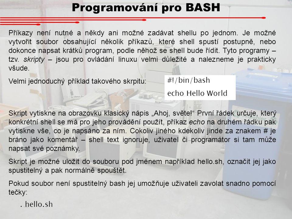 """stout Program 2 stdin stout Programováni pro BASH Existují tři standardizované """"virtuální soubory : stdin – standardní vstup (standard input) stdout – standardní výstup (standard output) stderr – standardní chybový výstup (standard error output) Programy komunikují s jinými programy většinou skrz tyto """"soubory ."""