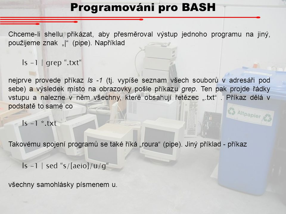 Programováni pro BASH Pokud neřekneme jinak, stdin je vstup z klávesnice a stdout výstup na obrazovku.
