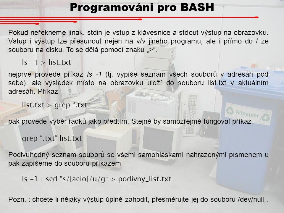 Programováni pro BASH Pokud neřekneme jinak, stdin je vstup z klávesnice a stdout výstup na obrazovku. Vstup i výstup lze přesunout nejen na v/v jinéh