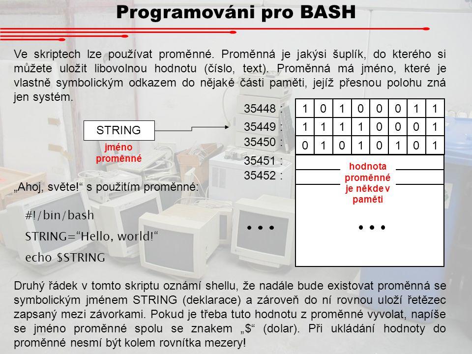 Programováni pro BASH Ve skriptech lze používat proměnné. Proměnná je jakýsi šuplík, do kterého si můžete uložit libovolnou hodnotu (číslo, text). Pro