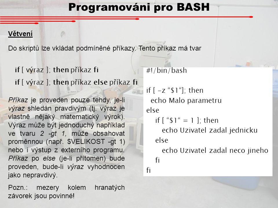 Programováni pro BASH Logické výrazy Souborové operátory [ -e soubor ] soubor existuje [ -d soubor ] soubor existuje a je to adresář [ -f soubor ] soubor existuje a je to obyčejný soubor [ -L soubor ] soubor existuje a je to symbolický link [ -s soubor ] soubor existuje a má nenulovou velikost [ -r soubor ] soubor existuje a dá se číst [ -w soubor ] soubor existuje a dá se do něj zapisovat [ -x soubor ] soubor existuje a je spustitelný [ f1 -nt f2 ] soubor f1 je novější než soubor f2 [ f1 -ot f2 ] soubor f1 je starší než soubor f2 Číselné operátory [ x -eq y ]Testuje, jestli x = y [ x -ne y ]Testuje, jestli x y [ x -qt y ]Testuje, jestli x > y [ x -lt y ]Testuje, jestli x < y Řetězcové operátory [ x = y ]Testuje, jsou-li řetězce shodné [ x != y ]Testuje, jsou-li řetězce rozdílné [ -n x ]Je pravdivý, není-li řetězec prázdný [ -z x ]Je pravdivý, je-li řetězec prázdný Jako logické spojky fungují dvojznaky && (A) resp.