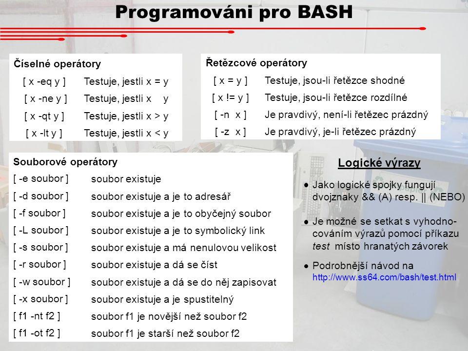Programováni pro BASH Logické výrazy Souborové operátory [ -e soubor ] soubor existuje [ -d soubor ] soubor existuje a je to adresář [ -f soubor ] sou