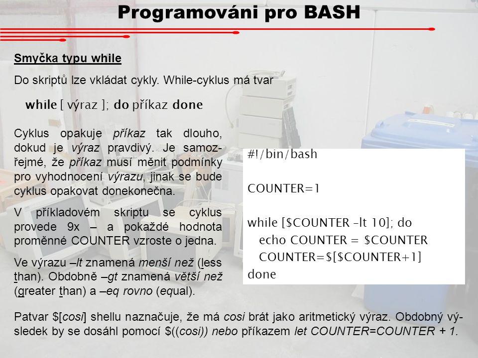 Programováni pro BASH Smyčka typu while Do skriptů lze vkládat cykly. While-cyklus má tvar while [ výraz ]; do příkaz done Cyklus opakuje příkaz tak d