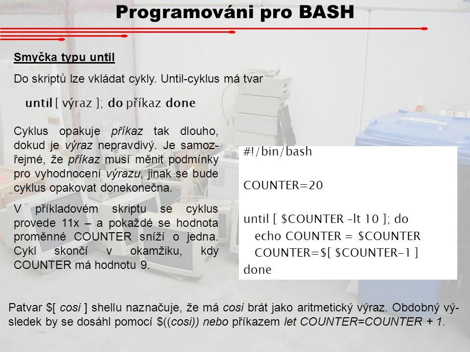 Programováni pro BASH Uživatelské rozhraní Protože interakce skriptu s uživatelem je leckdy důležitá, má BASH zavedenu jednoduchou textovou nabídku ve tvaru select proměnná do seznam hodnot; do příkaz done Příkaz dá uživateli na výběr ze seznamu hodnot a jeho odpověď uloží do proměnné.