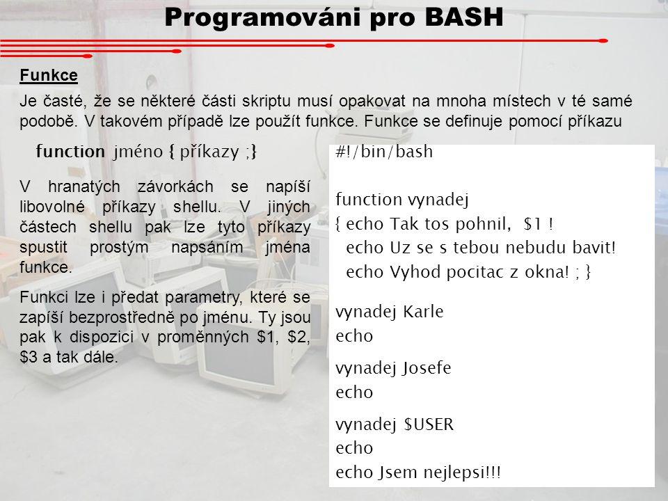 Programováni pro BASH Podrobější informace na webu (CZ): http://cs.wikibooks.org/wiki/Bash Podrobější informace na webu (EN): http://www.ss64.com/bash/ http://www.gnu.org/software/bash/manual/bashref.html http://docs.linux.cz/programming/interpreted/bashdoc-1.4/index.html http://en.wikipedia.org/wiki/Bash Příklady složitějších skriptů: http://veda.gymjs.net/