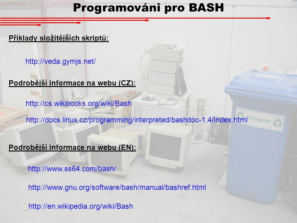 Programováni pro BASH Podrobější informace na webu (CZ): http://cs.wikibooks.org/wiki/Bash Podrobější informace na webu (EN): http://www.ss64.com/bash