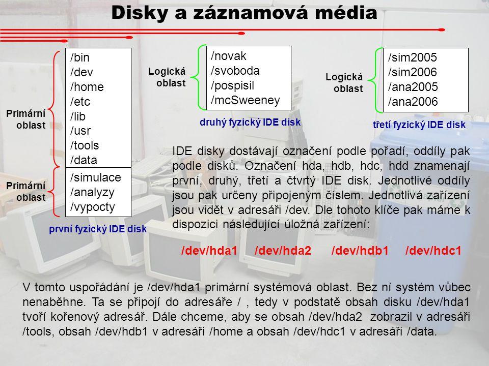 Disky a záznamová média /bin /dev /home /etc /lib /usr /tools /data /simulace /analyzy /vypocty /novak /svoboda /pospisil /mcSweeney /sim2005 /sim2006 /ana2005 /ana2006 první IDE druhý IDE Výsledná struktura adresářů by tedy měla být následující: třetí IDE /bin /dev /home /home/novak /home/svoboda /home/pospisil /home/mcSweeney /etc /lib /usr /tools /tools/simulace /tools/analyza /tools/vypocty /data /data/sim2005 /data/sim2006 /data/ana2005 /data/ana2006 Pro připojování disků do stromu slouží příkaz mount: mount /dev/hda1 / mount /dev/hda2 /tools mount /dev/hdb1 /home mount /dev/hdc1 /data Tyto příkazy se provádí pod super- uživatelským režimem (root).